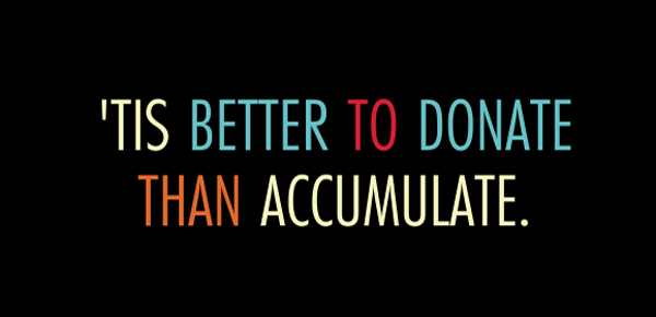 Tis better to donate than accumulate